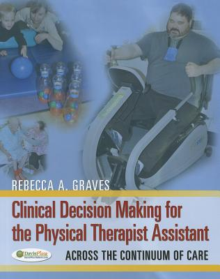 Clinical Decision Making for the Physical Therapy Assistant By Graves, Rebecca A.